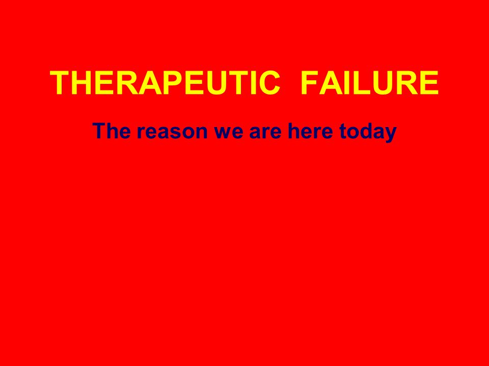 THERAPEUTIC FAILURE The reason we are here today