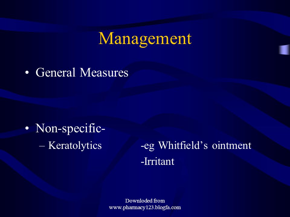 Management General Measures Non-specific- –Keratolytics-eg Whitfield's ointment -Irritant Downloded from www.pharmacy123.blogfa.com