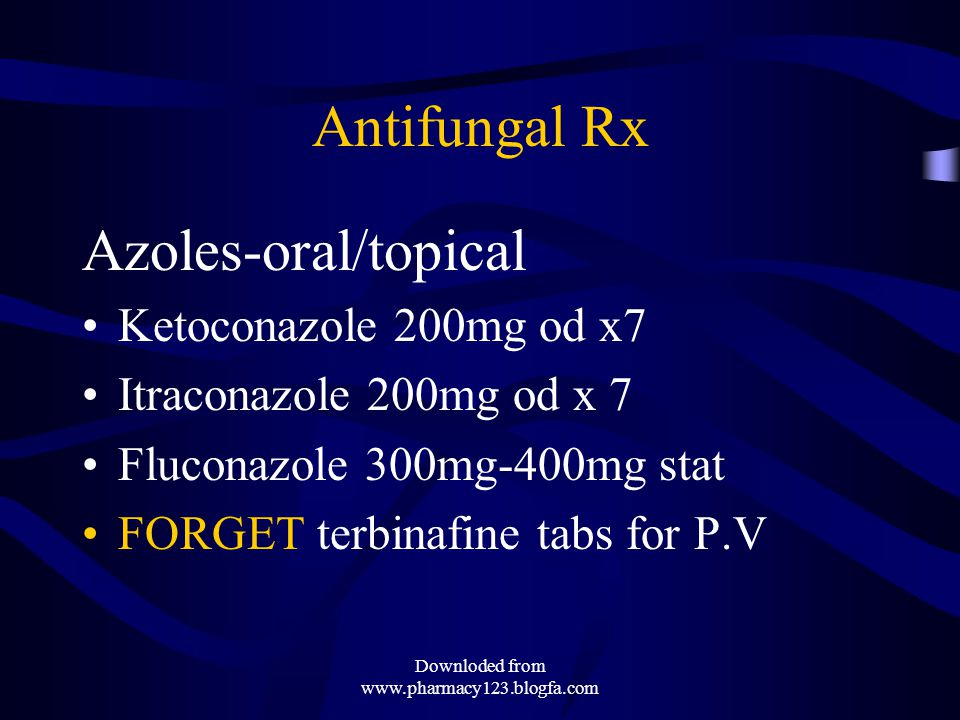 Antifungal Rx Azoles-oral/topical Ketoconazole 200mg od x7 Itraconazole 200mg od x 7 Fluconazole 300mg-400mg stat FORGET terbinafine tabs for P.V Downloded from www.pharmacy123.blogfa.com