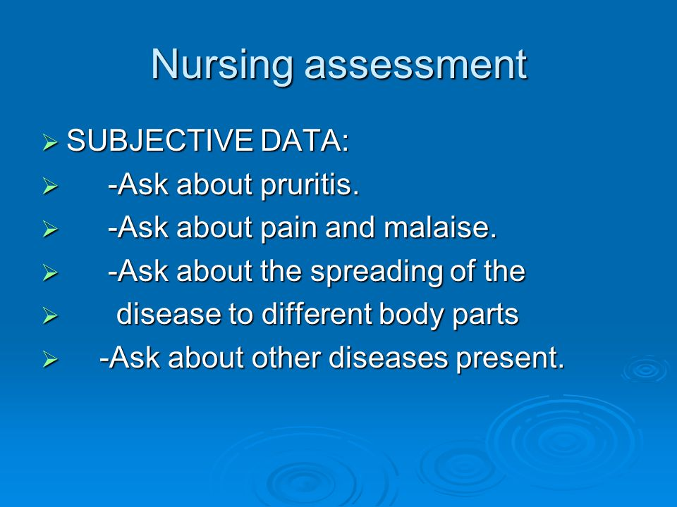 Nursing assessment  SUBJECTIVE DATA:  -Ask about pruritis.  -Ask about pain and malaise.  -Ask about the spreading of the  disease to different b
