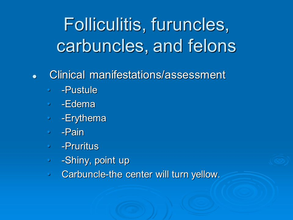 Folliculitis, furuncles, carbuncles, and felons Clinical manifestations/assessment Clinical manifestations/assessment -Pustule-Pustule -Edema-Edema -E