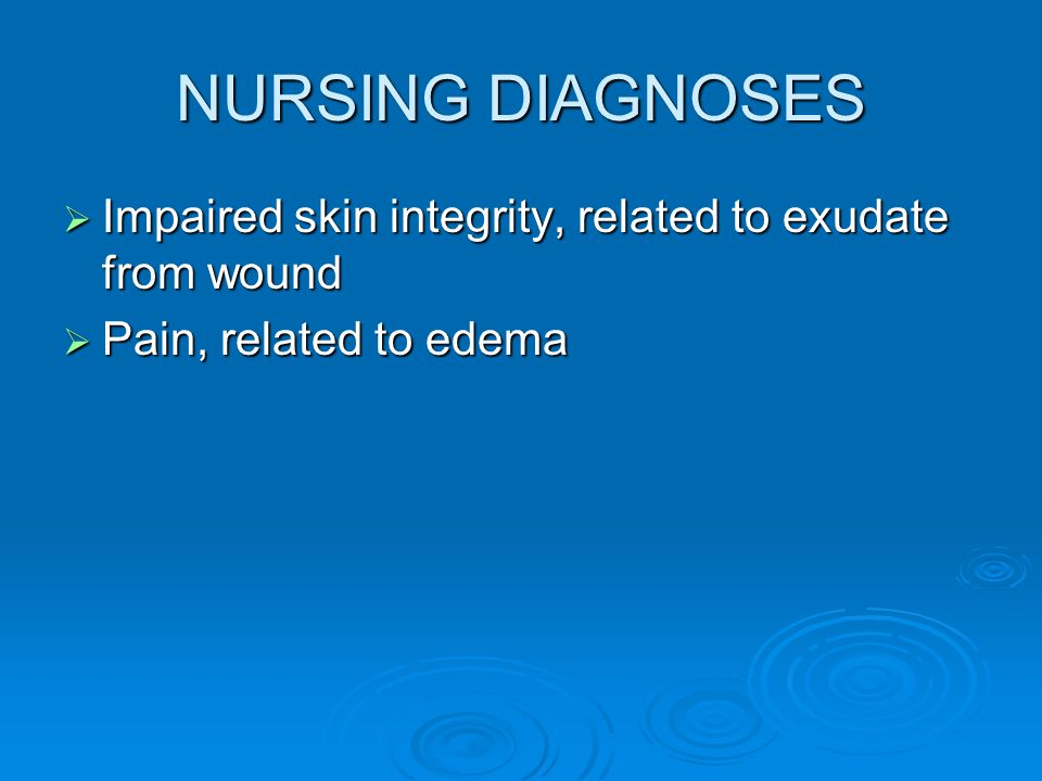 NURSING DIAGNOSES  Impaired skin integrity, related to exudate from wound  Pain, related to edema