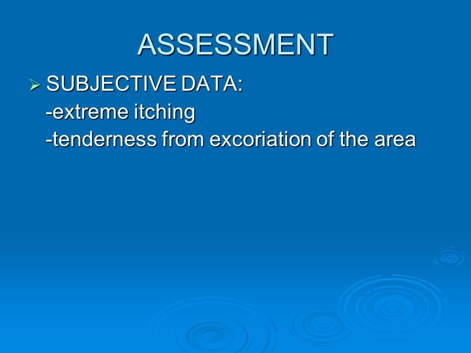 ASSESSMENT  SUBJECTIVE DATA: -extreme itching -extreme itching -tenderness from excoriation of the area -tenderness from excoriation of the area