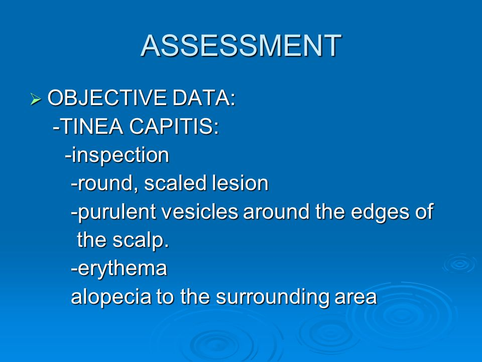 ASSESSMENT  OBJECTIVE DATA: -TINEA CAPITIS: -TINEA CAPITIS: -inspection -inspection -round, scaled lesion -round, scaled lesion -purulent vesicles ar