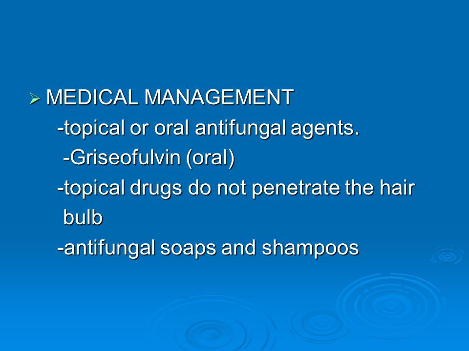  MEDICAL MANAGEMENT -topical or oral antifungal agents. -topical or oral antifungal agents. -Griseofulvin (oral) -Griseofulvin (oral) -topical drugs