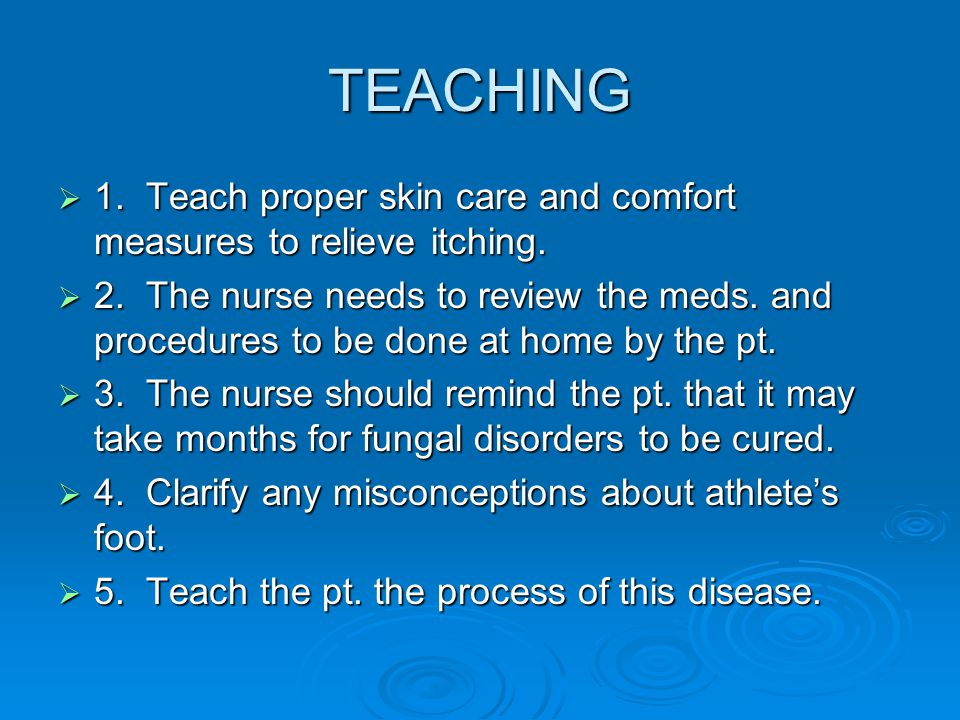 TEACHING  1. Teach proper skin care and comfort measures to relieve itching.  2. The nurse needs to review the meds. and procedures to be done at ho