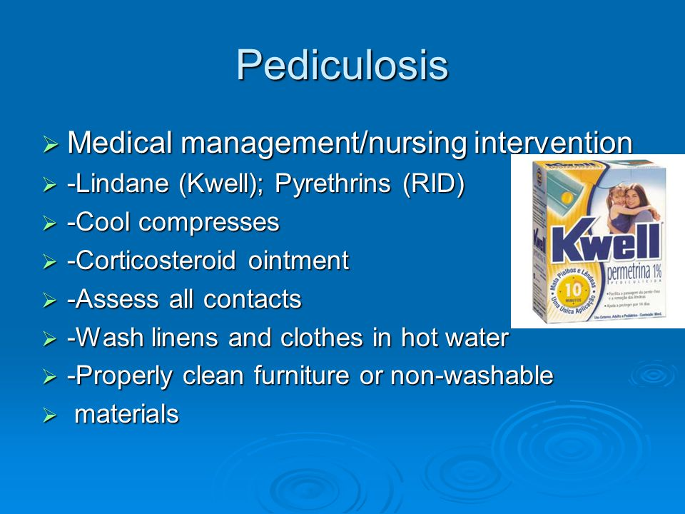 Pediculosis  Medical management/nursing intervention  -Lindane (Kwell); Pyrethrins (RID)  -Cool compresses  -Corticosteroid ointment  -Assess all