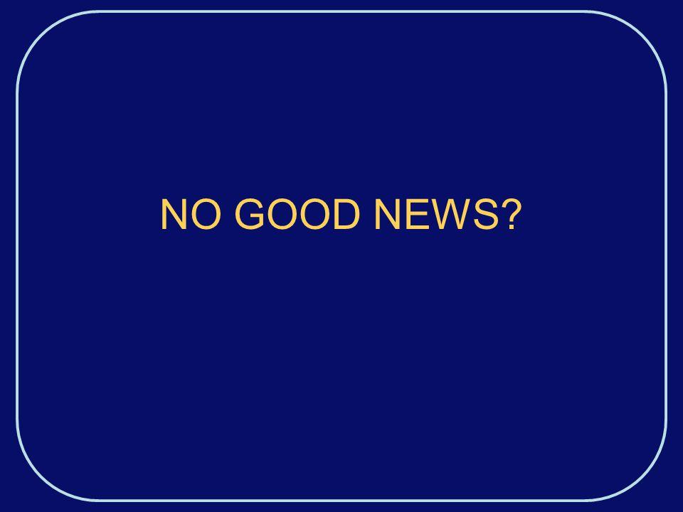 NO GOOD NEWS?