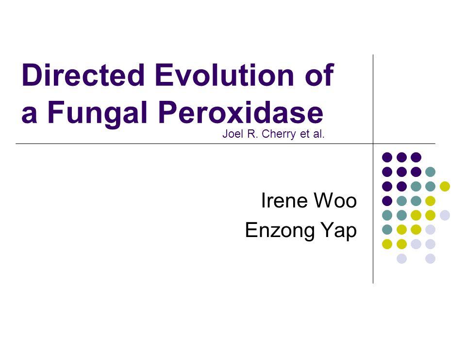 Directed Evolution of a Fungal Peroxidase Irene Woo Enzong Yap Joel R. Cherry et al.