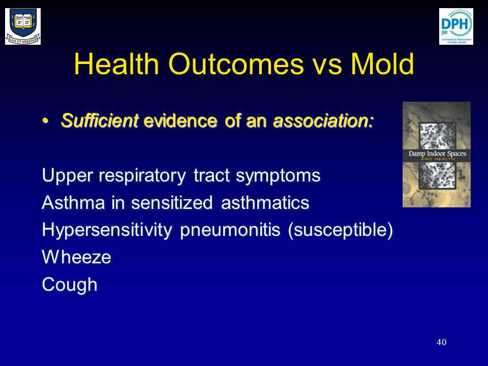 40 Health Outcomes vs Mold Sufficient evidence of an association:Sufficient evidence of an association: Upper respiratory tract symptoms Asthma in sensitized asthmatics Hypersensitivity pneumonitis (susceptible) WheezeCough