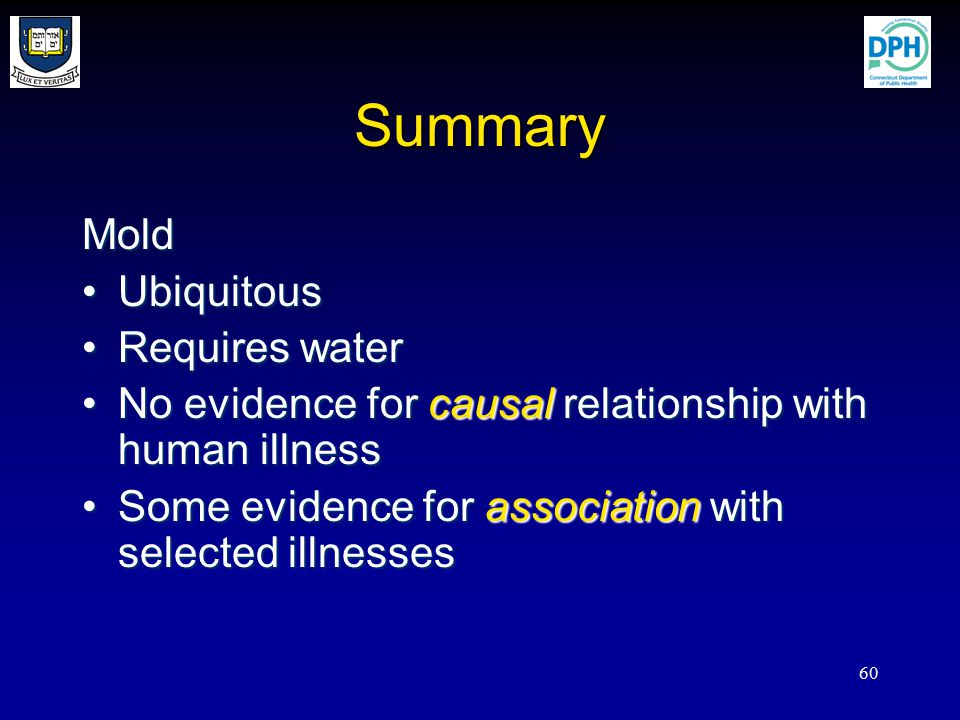60 Summary Mold UbiquitousUbiquitous Requires waterRequires water No evidence for causal relationship with human illnessNo evidence for causal relationship with human illness Some evidence for association with selected illnessesSome evidence for association with selected illnesses