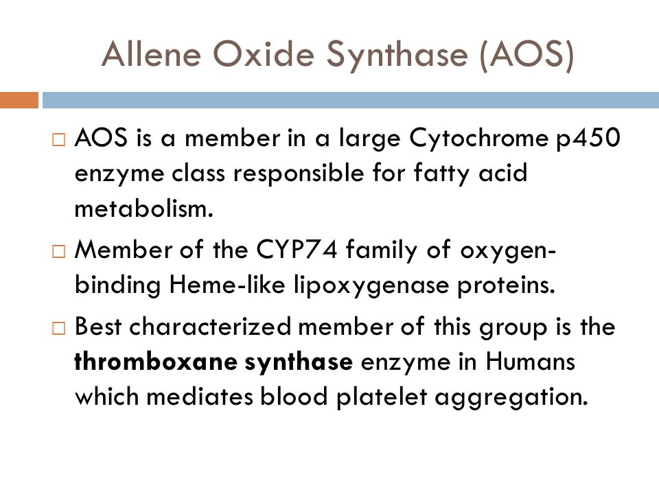 Allene Oxide Synthase (AOS)  AOS is a member in a large Cytochrome p450 enzyme class responsible for fatty acid metabolism.