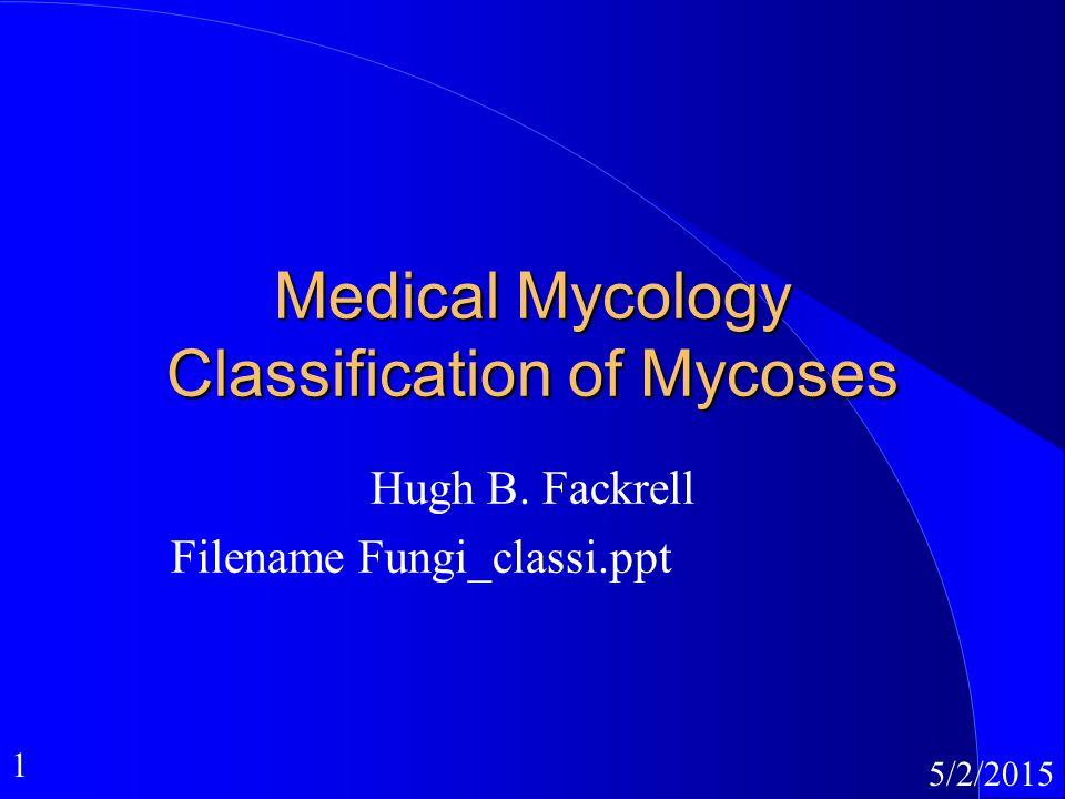 1 5/2/2015 Medical Mycology Classification of Mycoses Hugh B. Fackrell Filename Fungi_classi.ppt