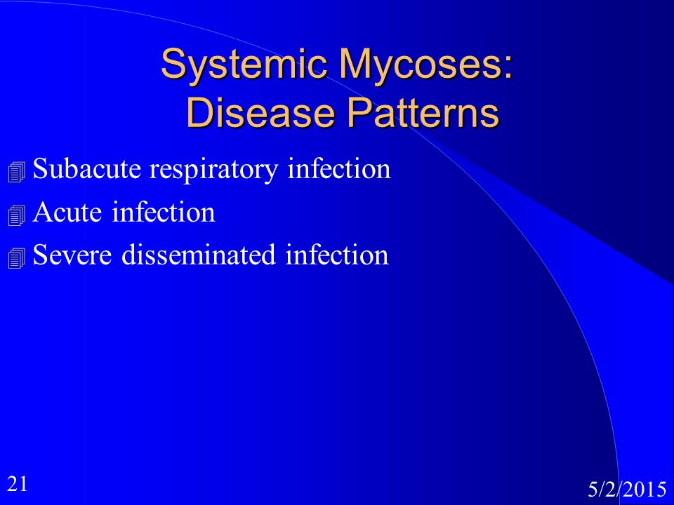 21 5/2/2015 Systemic Mycoses: Disease Patterns 4 Subacute respiratory infection 4 Acute infection 4 Severe disseminated infection