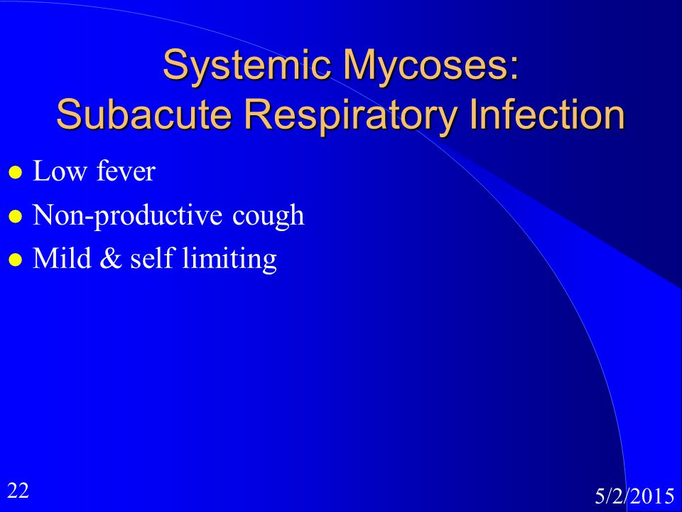22 5/2/2015 Systemic Mycoses: Subacute Respiratory Infection l Low fever l Non-productive cough l Mild & self limiting