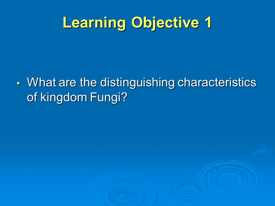 Learning Objective 1 What are the distinguishing characteristics of kingdom Fungi? What are the distinguishing characteristics of kingdom Fungi?