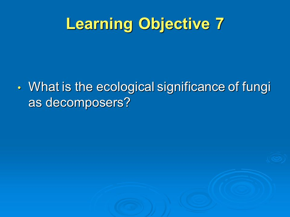 Learning Objective 7 What is the ecological significance of fungi as decomposers? What is the ecological significance of fungi as decomposers?