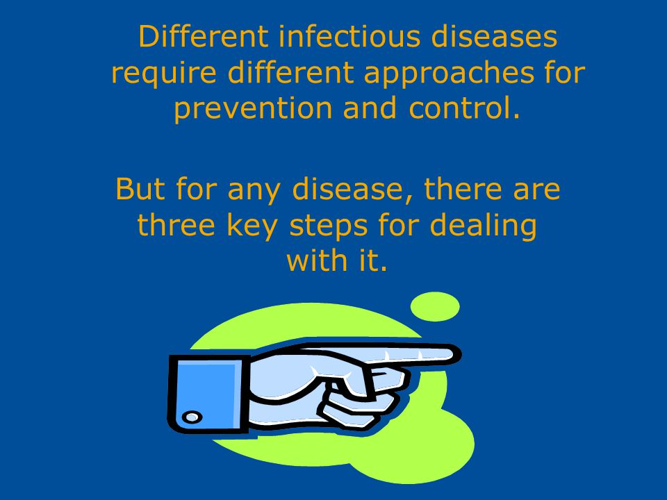 Different infectious diseases require different approaches for prevention and control. But for any disease, there are three key steps for dealing with