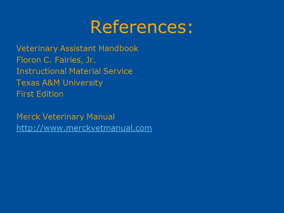 References: Veterinary Assistant Handbook Floron C. Fairies, Jr. Instructional Material Service Texas A&M University First Edition Merck Veterinary Ma