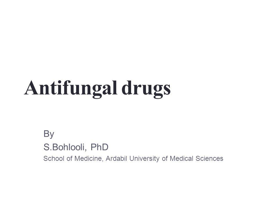 Antifungal drugs By S.Bohlooli, PhD School of Medicine, Ardabil University of Medical Sciences