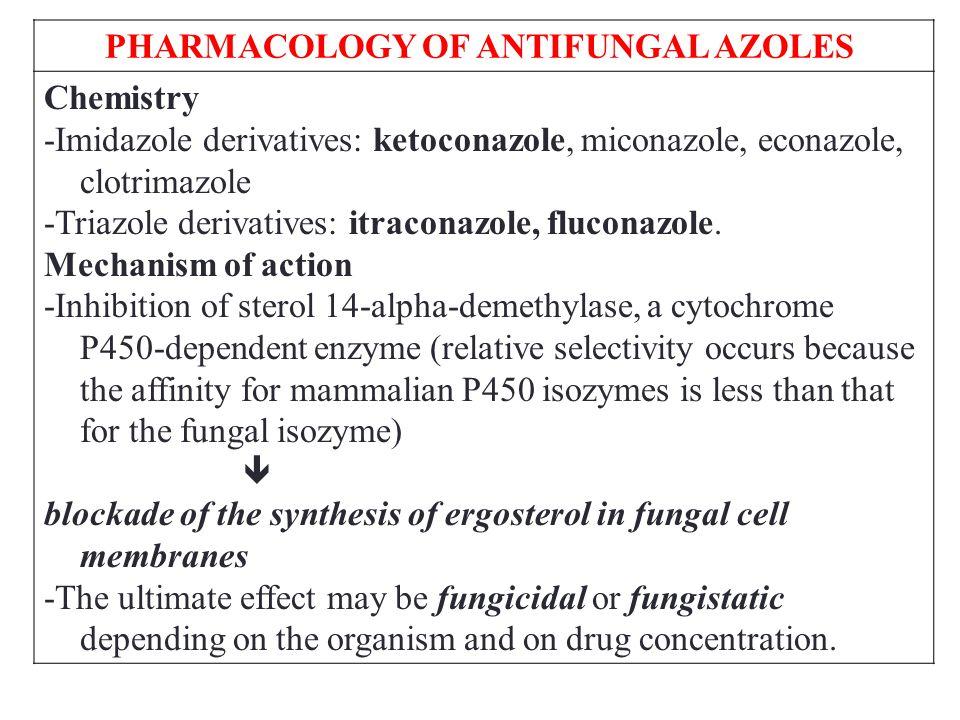 PHARMACOLOGY OF ANTIFUNGAL AZOLES Chemistry -Imidazole derivatives: ketoconazole, miconazole, econazole, clotrimazole -Triazole derivatives: itraconazole, fluconazole.
