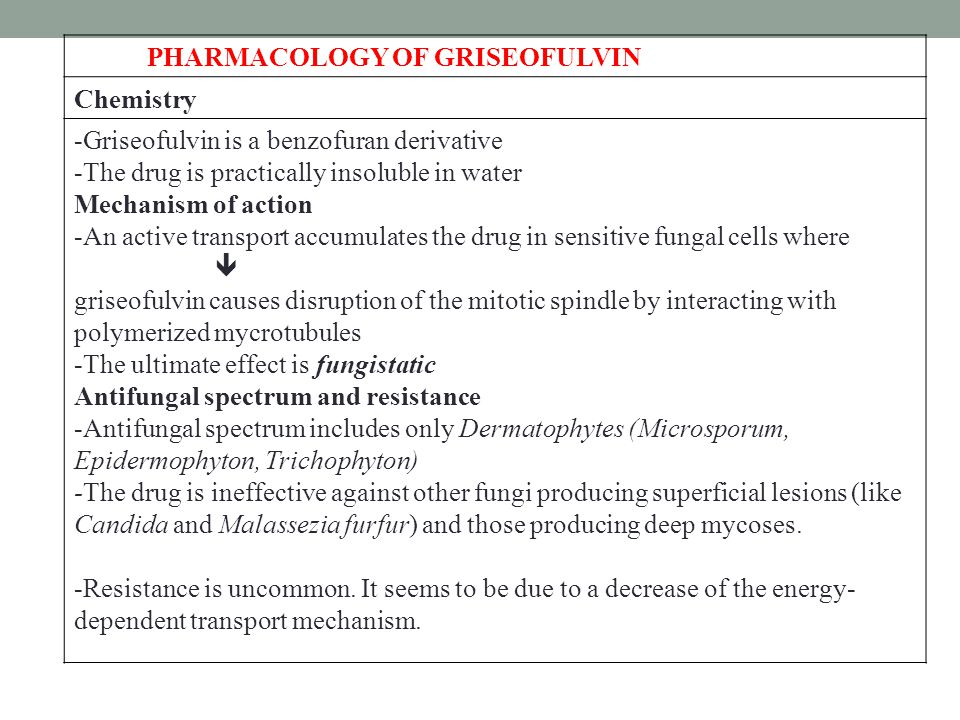 PHARMACOLOGY OF GRISEOFULVIN Chemistry -Griseofulvin is a benzofuran derivative -The drug is practically insoluble in water Mechanism of action -An active transport accumulates the drug in sensitive fungal cells where  griseofulvin causes disruption of the mitotic spindle by interacting with polymerized mycrotubules -The ultimate effect is fungistatic Antifungal spectrum and resistance -Antifungal spectrum includes only Dermatophytes (Microsporum, Epidermophyton, Trichophyton) -The drug is ineffective against other fungi producing superficial lesions (like Candida and Malassezia furfur) and those producing deep mycoses.