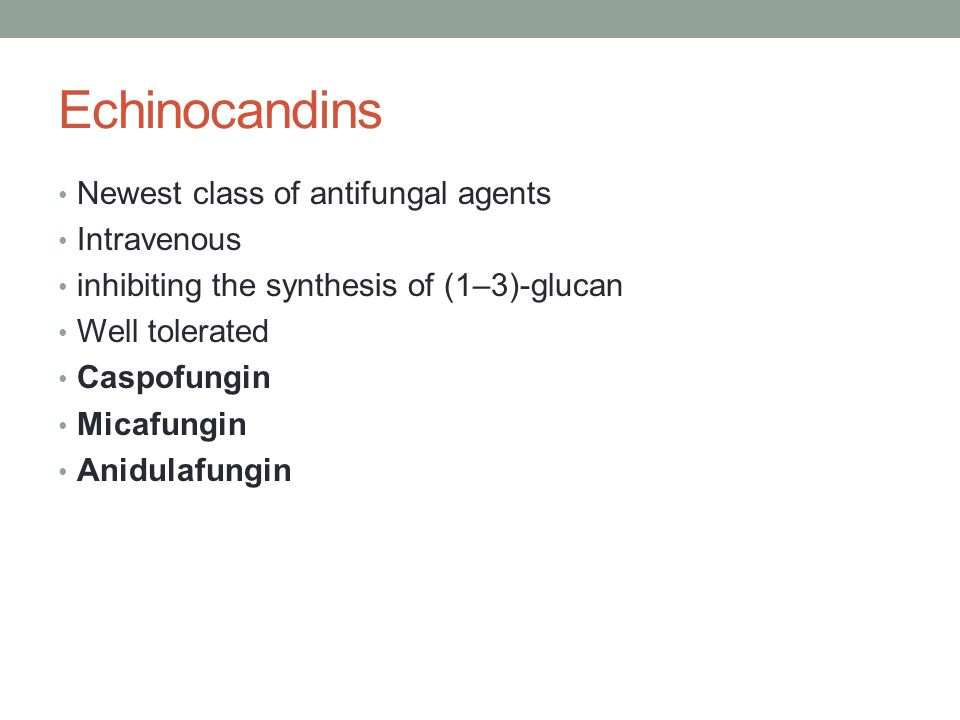 Echinocandins Newest class of antifungal agents Intravenous inhibiting the synthesis of (1–3)-glucan Well tolerated Caspofungin Micafungin Anidulafungin
