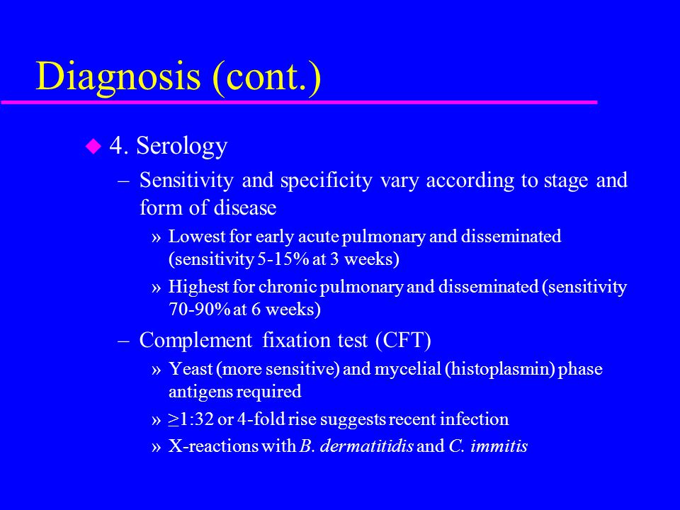 Diagnosis (cont.) u 4. Serology –Sensitivity and specificity vary according to stage and form of disease »Lowest for early acute pulmonary and dissemi