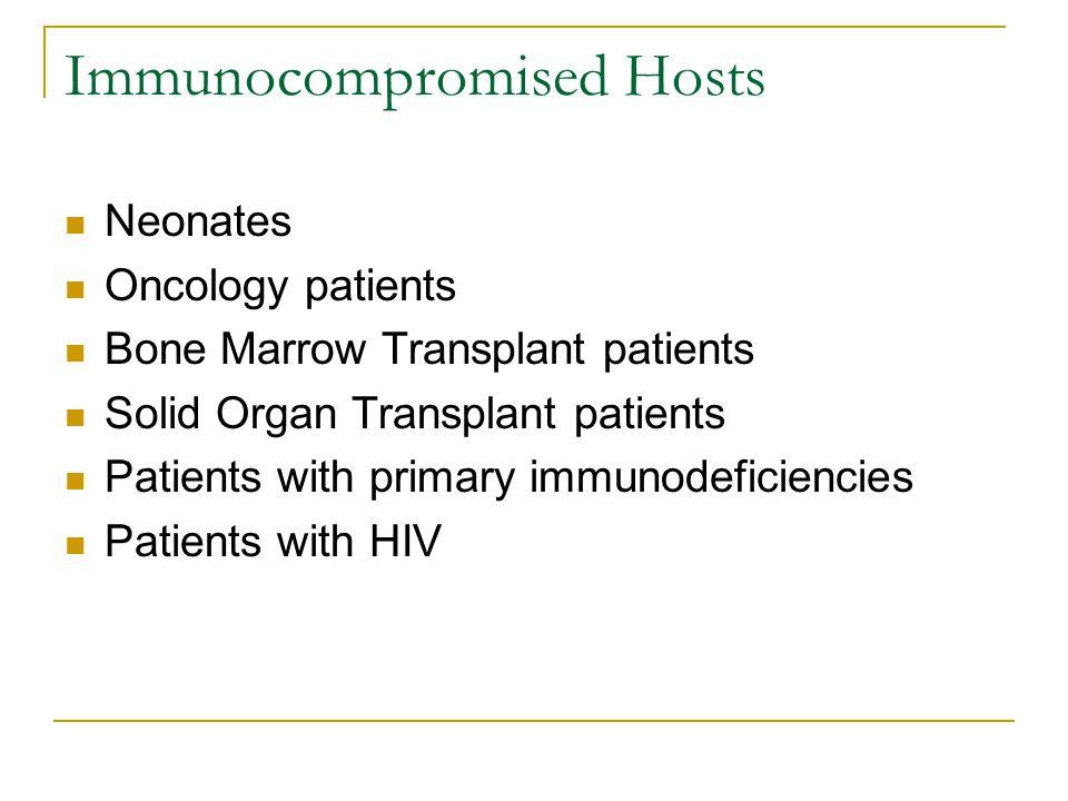 Immunocompromised Hosts Neonates Oncology patients Bone Marrow Transplant patients Solid Organ Transplant patients Patients with primary immunodeficie