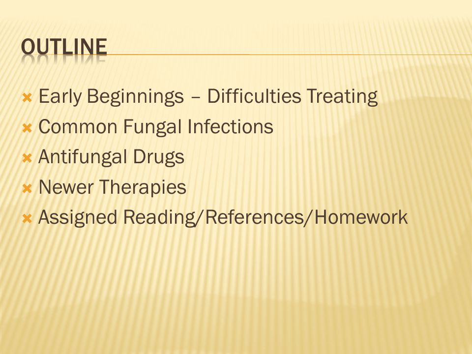 Early Beginnings – Difficulties Treating  Common Fungal Infections  Antifungal Drugs  Newer Therapies  Assigned Reading/References/Homework