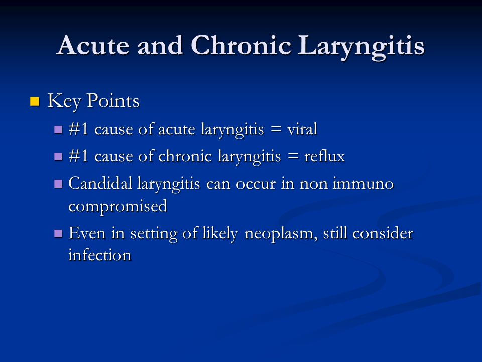 Acute and Chronic Laryngitis Key Points Key Points #1 cause of acute laryngitis = viral #1 cause of acute laryngitis = viral #1 cause of chronic laryngitis = reflux #1 cause of chronic laryngitis = reflux Candidal laryngitis can occur in non immuno compromised Candidal laryngitis can occur in non immuno compromised Even in setting of likely neoplasm, still consider infection Even in setting of likely neoplasm, still consider infection