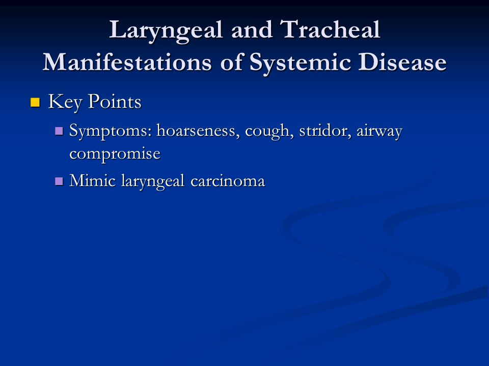 Laryngeal and Tracheal Manifestations of Systemic Disease Key Points Key Points Symptoms: hoarseness, cough, stridor, airway compromise Symptoms: hoarseness, cough, stridor, airway compromise Mimic laryngeal carcinoma Mimic laryngeal carcinoma