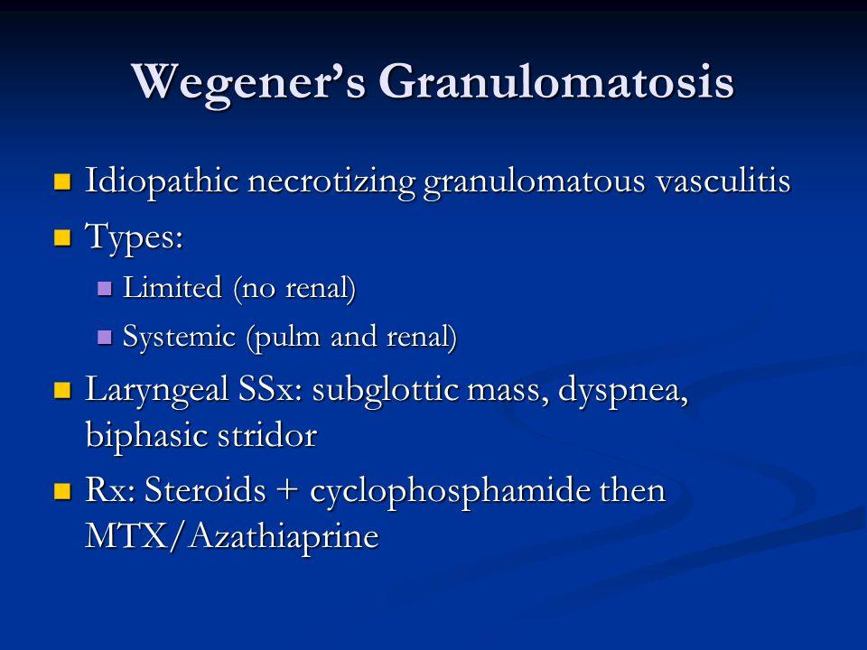 Wegener's Granulomatosis Idiopathic necrotizing granulomatous vasculitis Idiopathic necrotizing granulomatous vasculitis Types: Types: Limited (no renal) Limited (no renal) Systemic (pulm and renal) Systemic (pulm and renal) Laryngeal SSx: subglottic mass, dyspnea, biphasic stridor Laryngeal SSx: subglottic mass, dyspnea, biphasic stridor Rx: Steroids + cyclophosphamide then MTX/Azathiaprine Rx: Steroids + cyclophosphamide then MTX/Azathiaprine