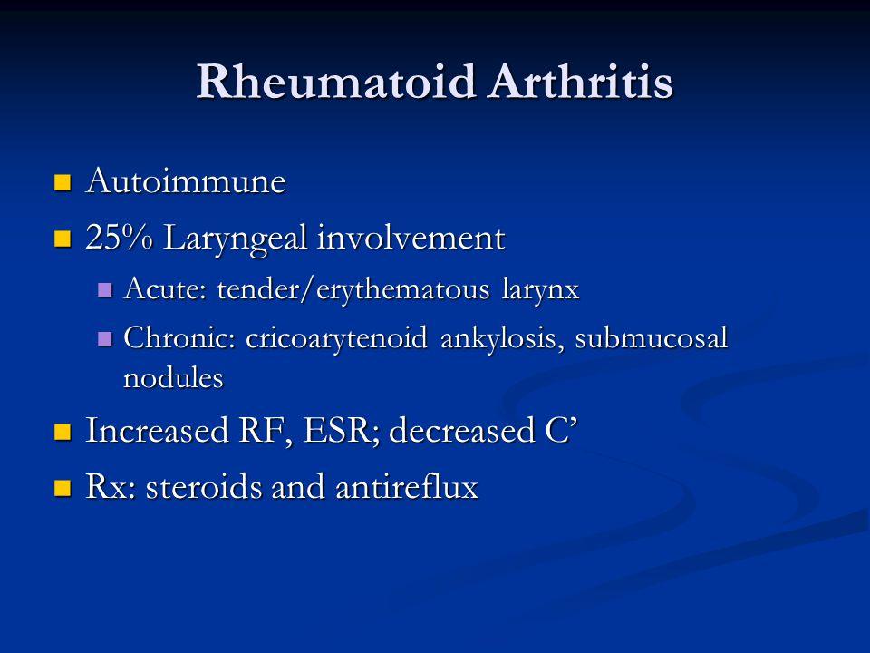 Rheumatoid Arthritis Autoimmune Autoimmune 25% Laryngeal involvement 25% Laryngeal involvement Acute: tender/erythematous larynx Acute: tender/erythematous larynx Chronic: cricoarytenoid ankylosis, submucosal nodules Chronic: cricoarytenoid ankylosis, submucosal nodules Increased RF, ESR; decreased C' Increased RF, ESR; decreased C' Rx: steroids and antireflux Rx: steroids and antireflux