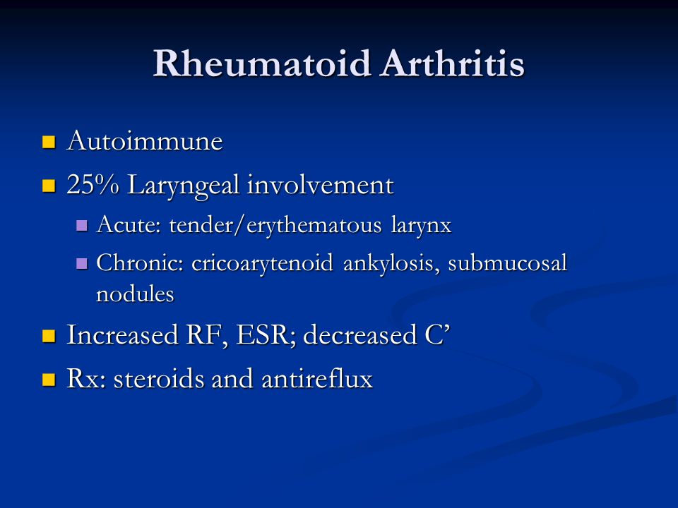 Rheumatoid Arthritis Autoimmune Autoimmune 25% Laryngeal involvement 25% Laryngeal involvement Acute: tender/erythematous larynx Acute: tender/erythem