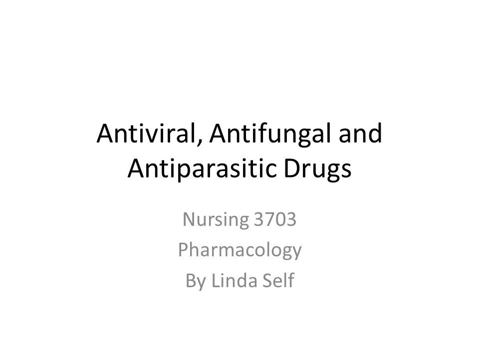 Antiviral, Antifungal and Antiparasitic Drugs Nursing 3703 Pharmacology By Linda Self