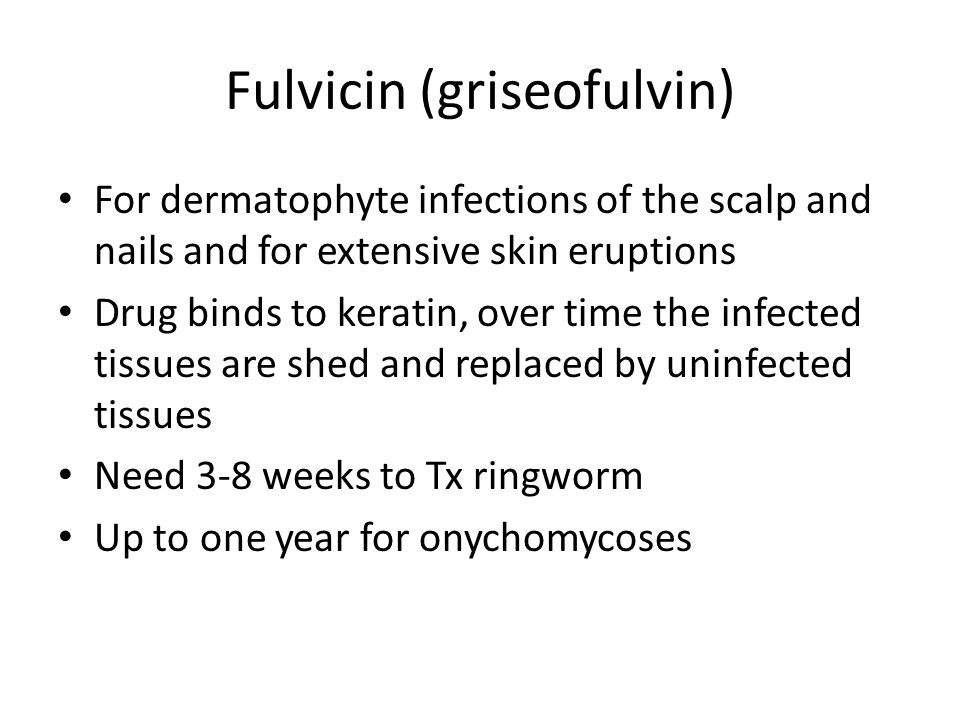 Fulvicin (griseofulvin) For dermatophyte infections of the scalp and nails and for extensive skin eruptions Drug binds to keratin, over time the infec