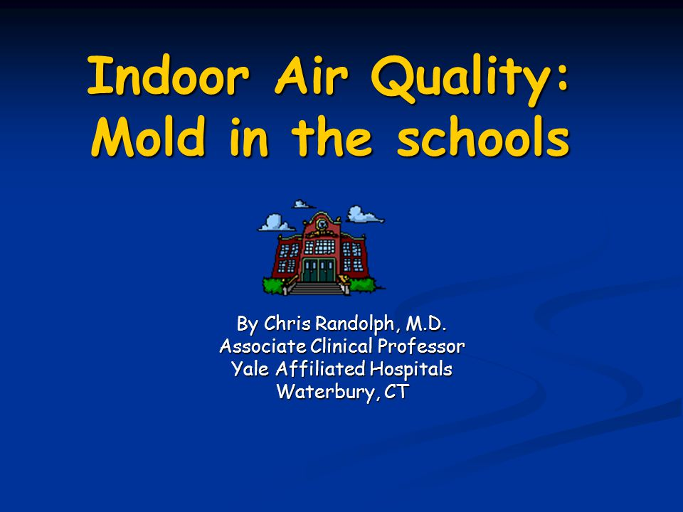 Indoor Air Quality: Mold in the schools By Chris Randolph, M.D. Associate Clinical Professor Yale Affiliated Hospitals Waterbury, CT