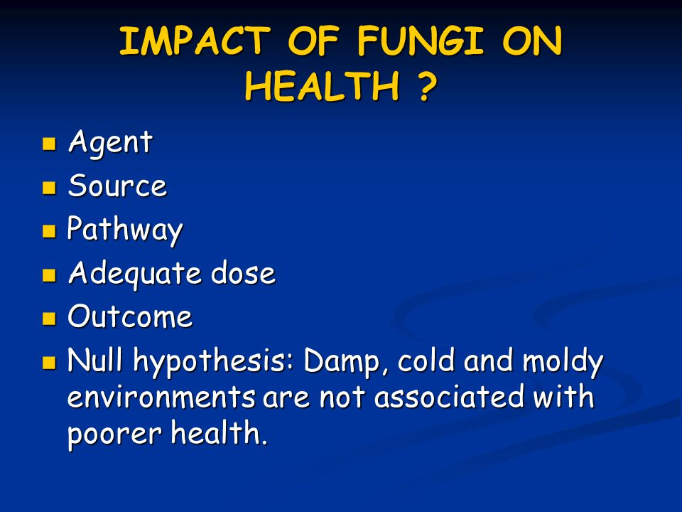 IMPACT OF FUNGI ON HEALTH ? Agent Agent Source Source Pathway Pathway Adequate dose Adequate dose Outcome Outcome Null hypothesis: Damp, cold and mold