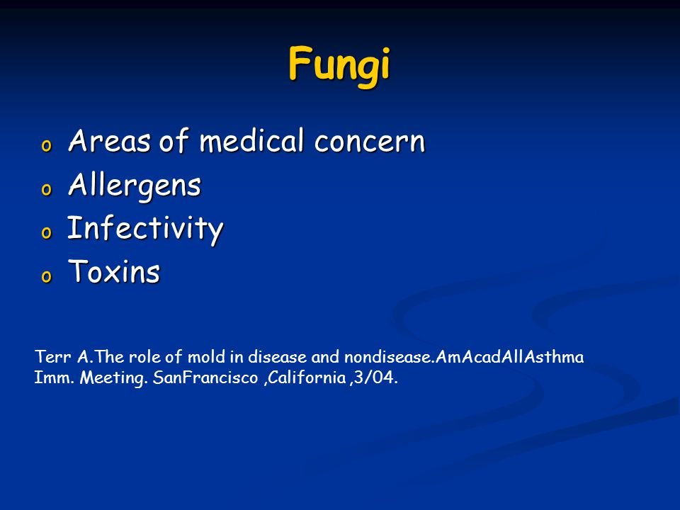 Fungi o Areas of medical concern o Allergens o Infectivity o Toxins Terr A.The role of mold in disease and nondisease.AmAcadAllAsthma Imm. Meeting. Sa