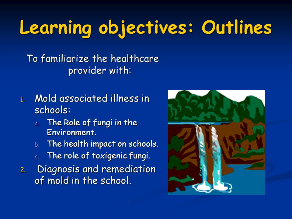 Learning objectives: Outlines To familiarize the healthcare provider with: 1. Mold associated illness in schools: a. The Role of fungi in the Environm