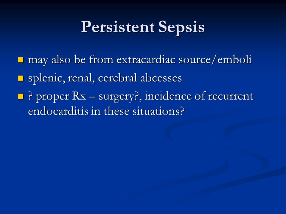 Persistent Sepsis may also be from extracardiac source/emboli may also be from extracardiac source/emboli splenic, renal, cerebral abcesses splenic, renal, cerebral abcesses .