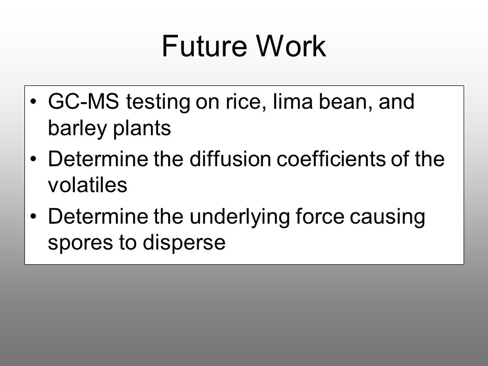 Future Work GC-MS testing on rice, lima bean, and barley plants Determine the diffusion coefficients of the volatiles Determine the underlying force c