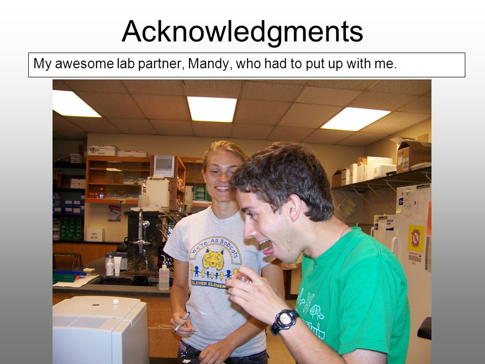 Acknowledgments My awesome lab partner, Mandy, who had to put up with me.