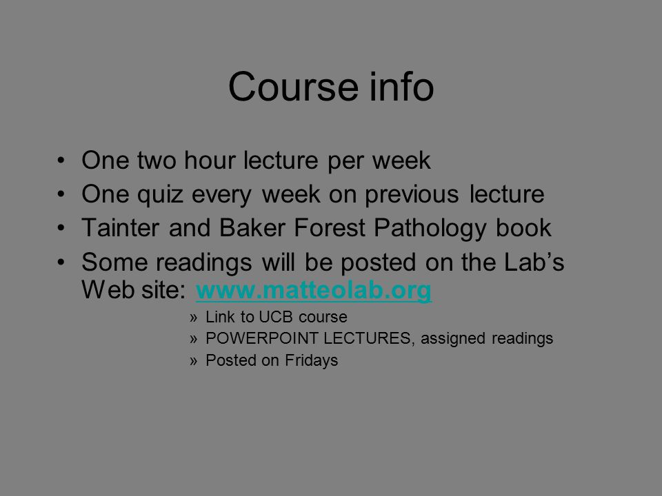 Course info One two hour lecture per week One quiz every week on previous lecture Tainter and Baker Forest Pathology book Some readings will be posted on the Lab's Web site: www.matteolab.orgwww.matteolab.org »Link to UCB course »POWERPOINT LECTURES, assigned readings »Posted on Fridays