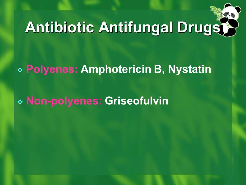 Antibiotic Antifungal Drugs  Polyenes: Amphotericin B, Nystatin  Non-polyenes: Griseofulvin