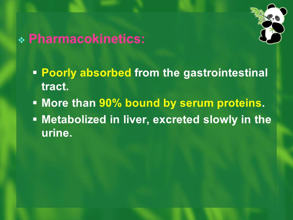  Pharmacokinetics:  Poorly absorbed from the gastrointestinal tract.  More than 90% bound by serum proteins.  Metabolized in liver, excreted slowl