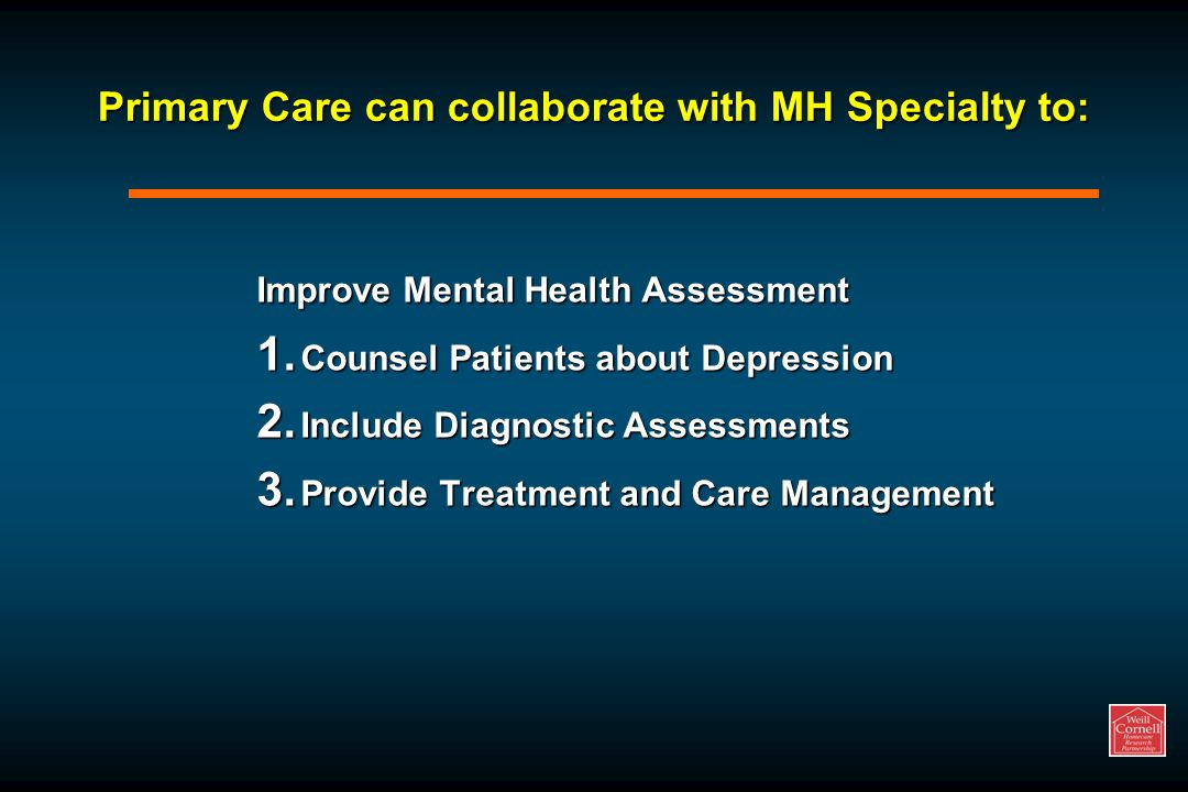 Primary Care can collaborate with MH Specialty to: Improve Mental Health Assessment 1.