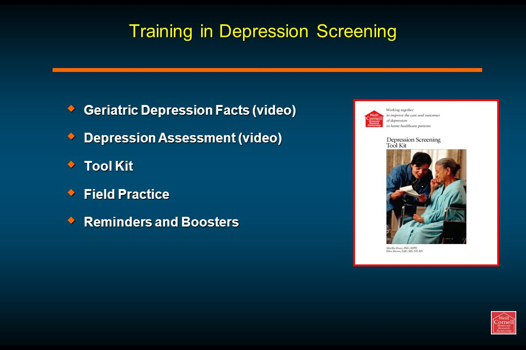Training in Depression Screening  Geriatric Depression Facts (video)  Depression Assessment (video)  Tool Kit  Field Practice  Reminders and Boosters