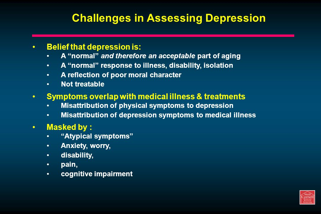 Challenges in Assessing Depression Belief that depression is: A normal and therefore an acceptable part of aging A normal response to illness, disability, isolation A reflection of poor moral character Not treatable Symptoms overlap with medical illness & treatments Misattribution of physical symptoms to depression Misattribution of depression symptoms to medical illness Masked by : Atypical symptoms Anxiety, worry, disability, pain, cognitive impairment